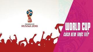 Tổng hợp toàn bộ cách xem trực tiếp World Cup 2018 trên PC hoặc di động 1 cách tiện dụng nhất
