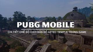 PUBG Mobile: Những điều chưa biết về cơ chế chơi trong map Aztec