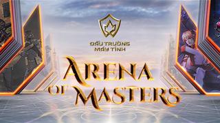 ARENA of MASTERS – ĐẤU TRƯỜNG CAO THỦ  CHÍNH THỨC MỞ MÀN