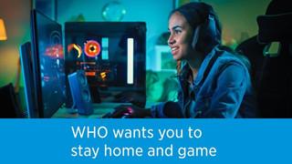 (WHO) Tổ chứ Y Tế Thế giới khuyến khích mọi người ở nhà và chơi game